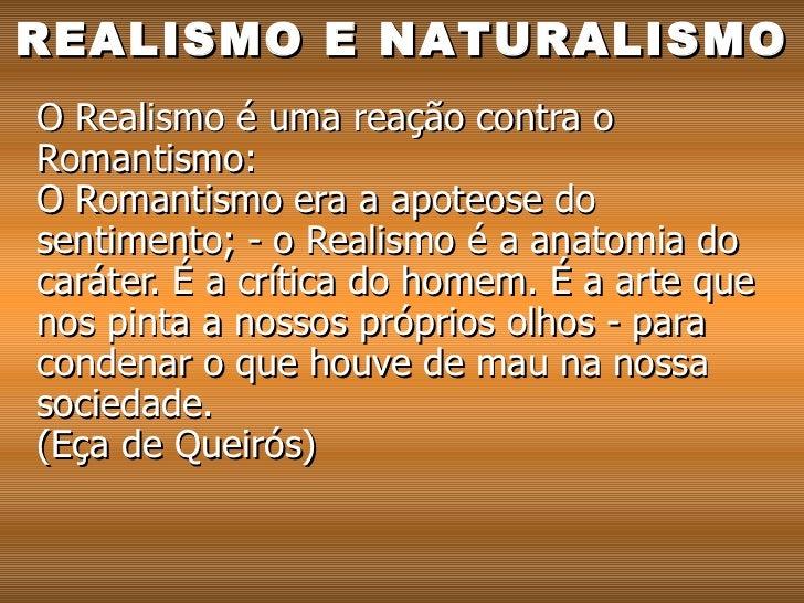O Realismo é uma reação contra o Romantismo:  O Romantismo era a apoteose do sentimento; - o Realismo é a anatomia do cará...