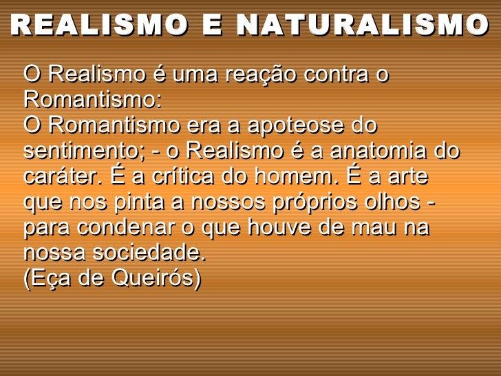 REALISMO E NATURALISMOO Realismo é uma reação contra oRomantismo:O Romantismo era a apoteose dosentimento; - o Realismo é ...