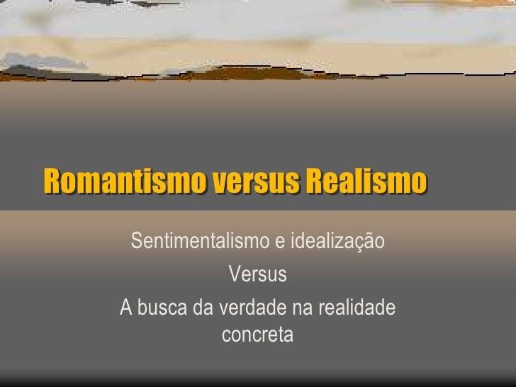 Romantismo versus Realismo      Sentimentalismo e idealização                 Versus     A busca da verdade na realidade  ...