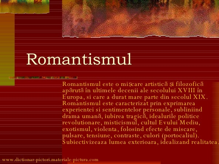 R omantismul Romantismul este o mişcare artistică şi filozofică apărută în ultimele decenii ale secolului XVIII în Europa,...