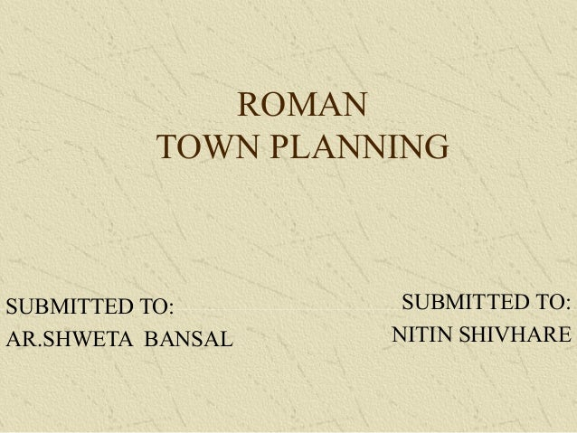 ROMAN TOWN PLANNING SUBMITTED TO: AR.SHWETA BANSAL SUBMITTED TO: NITIN SHIVHARE