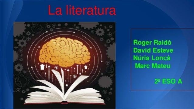 La literatura Roger Raidó David Esteve Núria Loncà Marc Mateu 2º ESO A