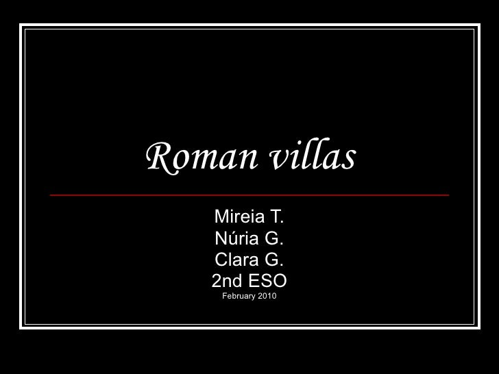 Roman villas   Mireia T. Núria G. Clara G. 2nd ESO February 2010