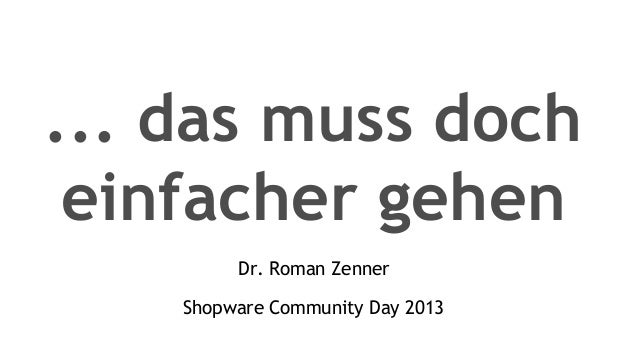 ... das muss docheinfacher gehenDr. Roman ZennerShopware Community Day 2013