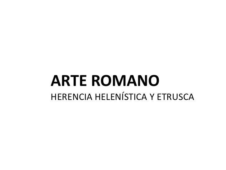 ARTE ROMANOHERENCIA HELENÍSTICA Y ETRUSCA