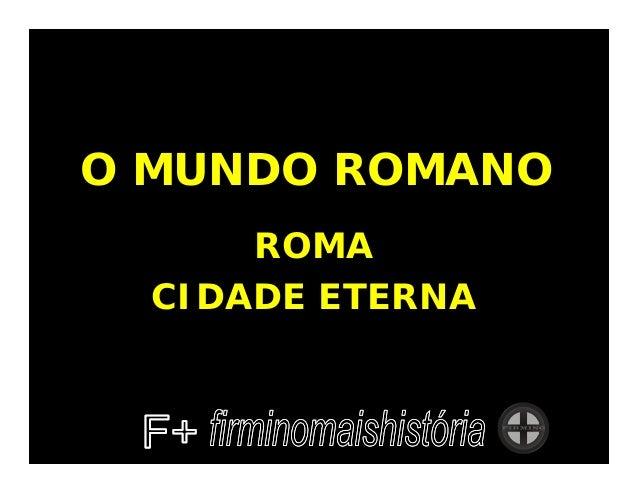 O MUNDO ROMANO      ROMA  CIDADE ETERNA