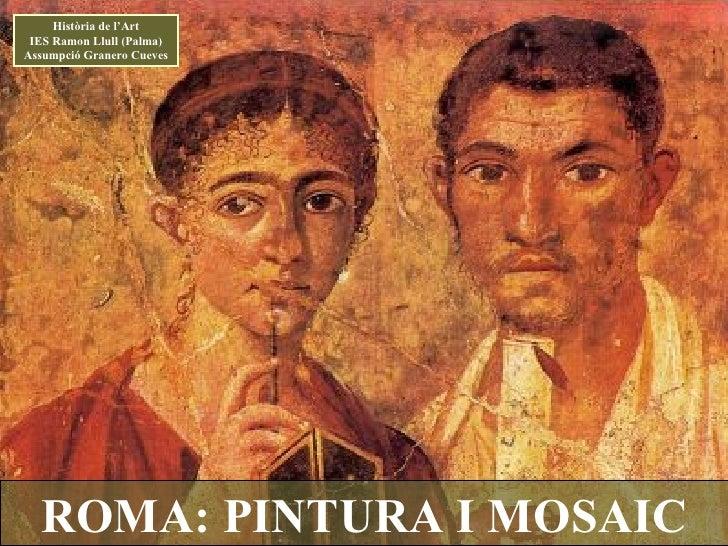 ROMA: PINTURA I MOSAIC Història de l'Art IES Ramon Llull (Palma) Assumpció Granero Cueves