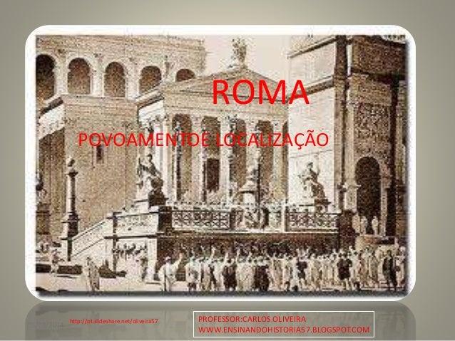 05/08/2014 1 ROMA POVOAMENTOE LOCALIZAÇÃO http://pt.slideshare.net/oliveira57 PROFESSOR:CARLOS OLIVEIRA WWW.ENSINANDOHISTO...