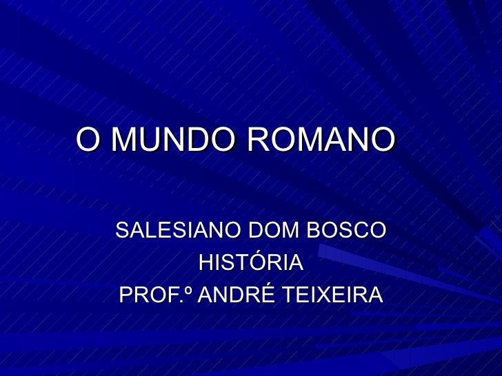 O MUNDO ROMANO SALESIANO DOM BOSCO        HISTÓRIA PROF.º ANDRÉ TEIXEIRA