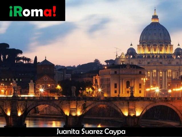 ¡Roma!  Juanita Suarez Caypa
