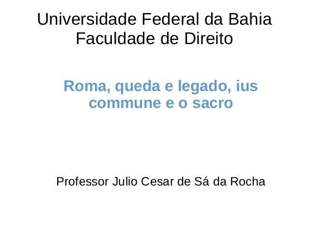 Universidade Federal da Bahia Faculdade de Direito Roma, queda e legado, ius commune e o sacro Professor Julio Cesar de Sá...