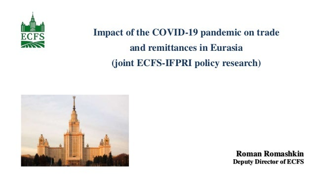 Impact of the COVID-19 pandemic on trade and remittances in Eurasia (joint ECFS-IFPRI policy research) Roman Romashkin Dep...