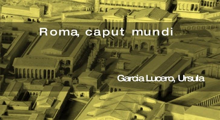 <ul><li>R o m a,  c a p u t  m u n d i </li></ul><ul><li>Garcia Lucero, Ursula </li></ul>