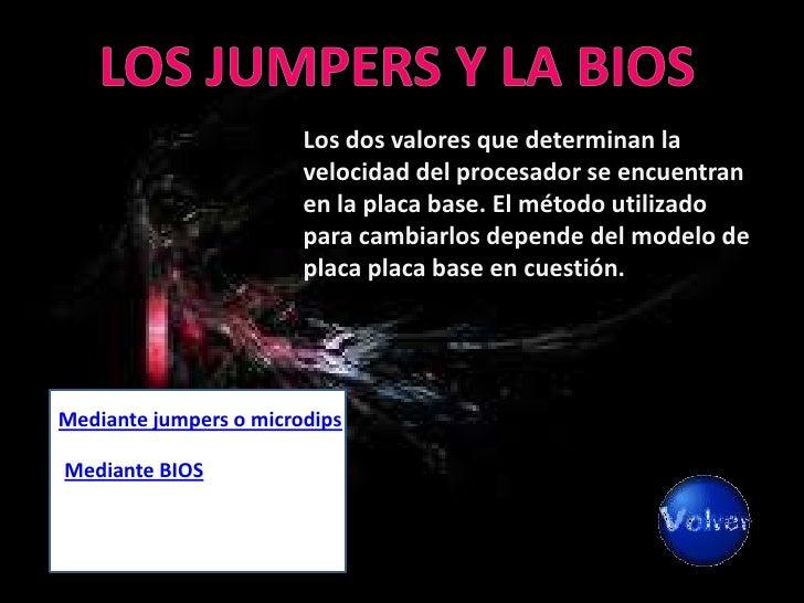 Tanto los jumpers como los microdips actúan como interruptores que sirven para cambiar la configuración de la placa base y...