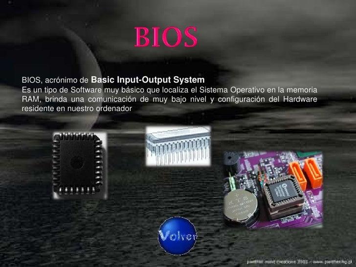 BIOS, acrónimo de Basic Input-Output System Es un tipo de Software muy básico que localiza el Sistema Operativo en la memo...