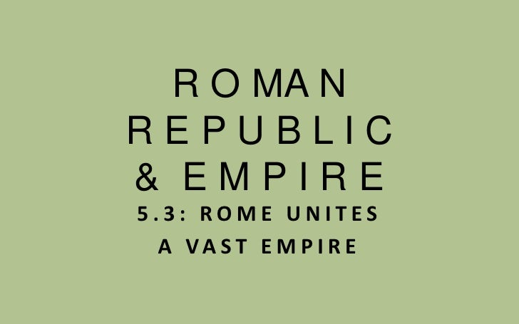 R O MA N  R E P U B L I C  &  E M P I R E<br />5.3: ROME UNITES <br />A VAST EMPIRE<br />