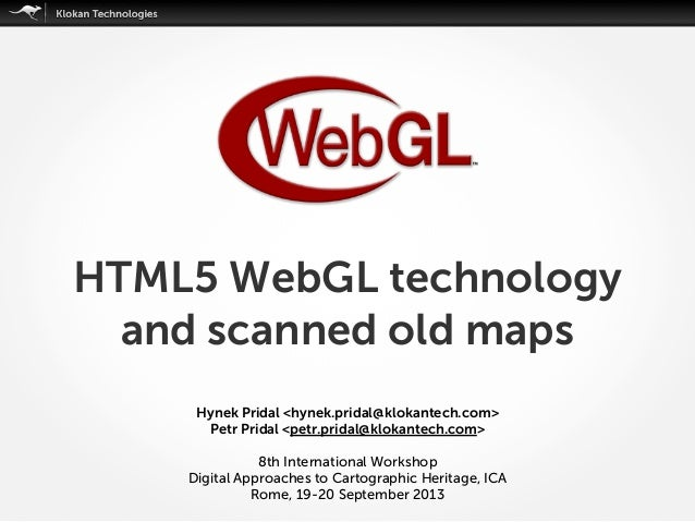HTML5 WebGL technology and scanned old maps Hynek Pridal <hynek.pridal@klokantech.com> Petr Pridal <petr.pridal@klokantech...