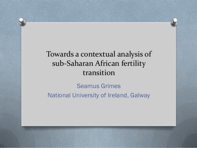 Towards a contextual analysis of sub-Saharan African fertility transition Seamus Grimes National University of Ireland, Ga...