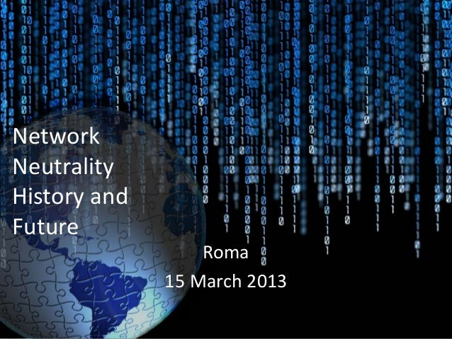 NetworkNeutralityHistory andFuture                  Roma              15 March 2013