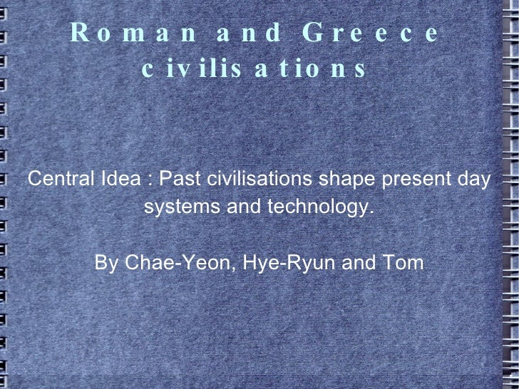 Roman and Greece civilisations Central Idea : Past civilisations shape present day systems and technology. By Chae-Yeon, H...
