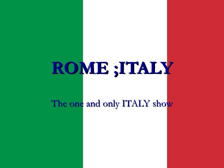 ROME ;ITALY The one and only ITALY show
