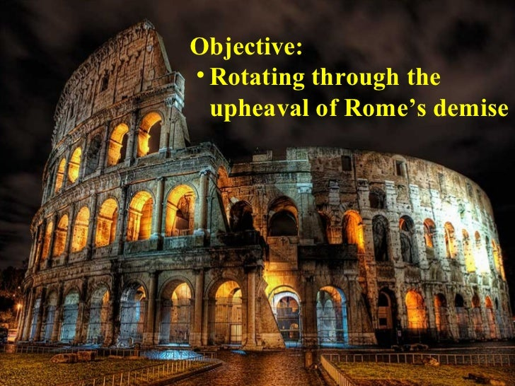 Objective:• Rotating through the  upheaval of Rome's demise