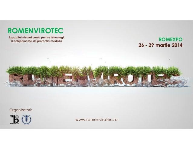 ROMENVIROTEC Expozitie internationala pentru tehnologii si echipamente de protectia mediului  ROMEXPO 26 - 29 martie 2014 ...
