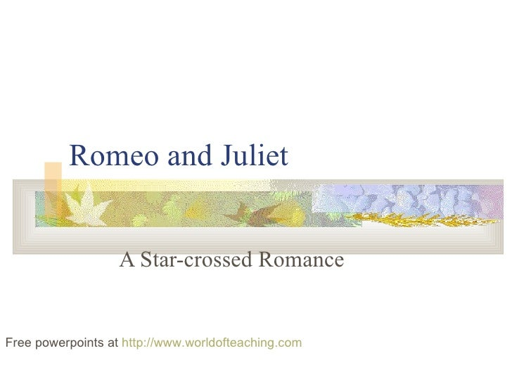 Romeo and Juliet A Star-crossed Romance Free powerpoints at  http://www.worldofteaching.com