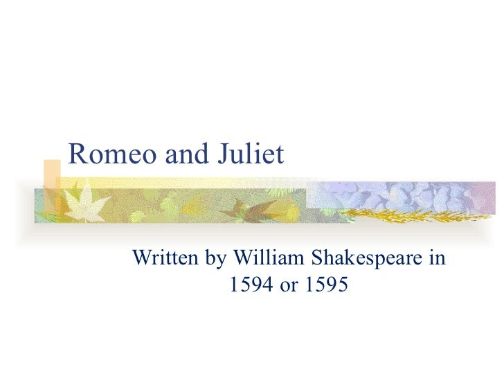 Romeo and Juliet Written by William Shakespeare in 1594 or 1595