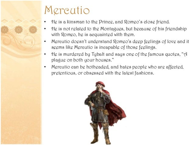 romeo and juliet friendships between romeo and mercutio The character of mercutio in romeo and juliet plays an important role in  providing  although they are best friends, mercutio is a contrast to romeo  romeo.
