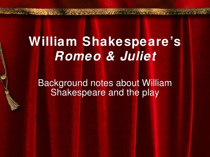 William Shakespeare's Romeo & Juliet Background notes about William Shakespeare and the play