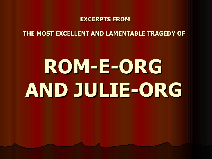 EXCERPTS FROM  THE MOST EXCELLENT AND LAMENTABLE TRAGEDY OF      ROM-E-ORG AND JULIE-ORG