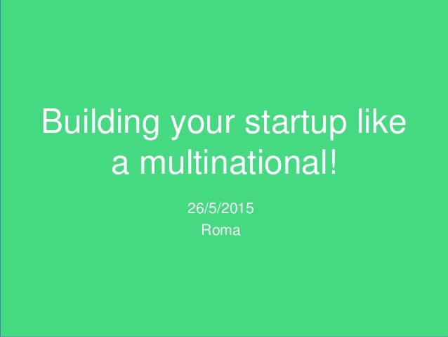 Building your startup like a multinational! 26/5/2015 Roma