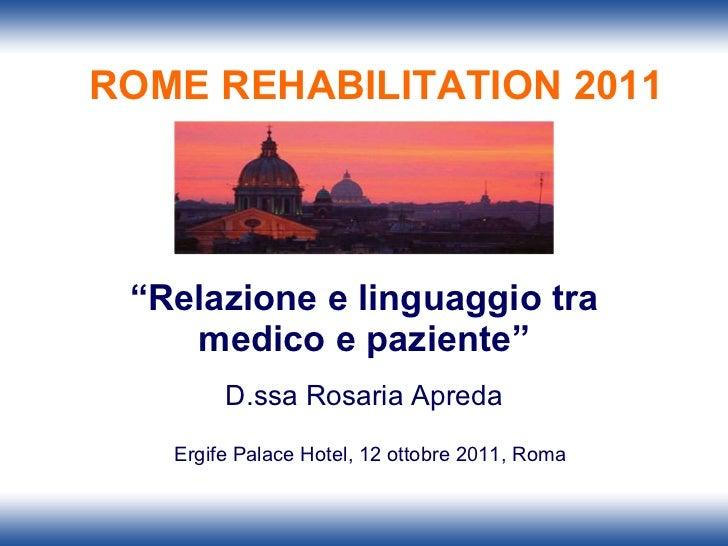 """"""" Relazione e linguaggio tra medico e paziente"""" D.ssa Rosaria Apreda Ergife Palace Hotel, 12 ottobre 2011, Roma ROME REHAB..."""