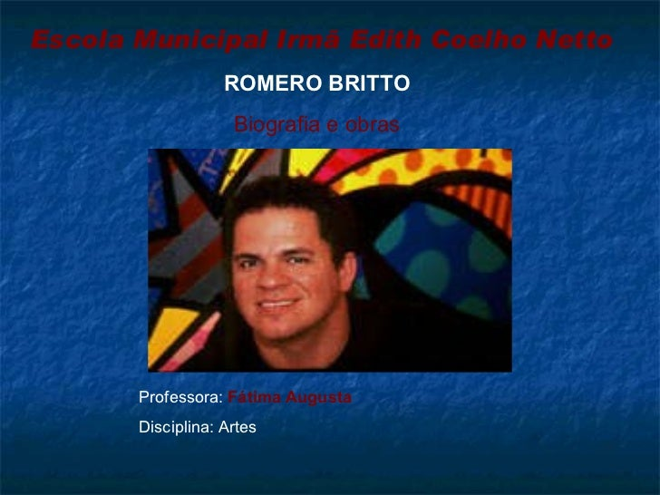 Escola Municipal Irmã Edith Coelho Netto Professora:  Fátima Augusta Disciplina: Artes  ROMERO BRITTO Biografia e obras