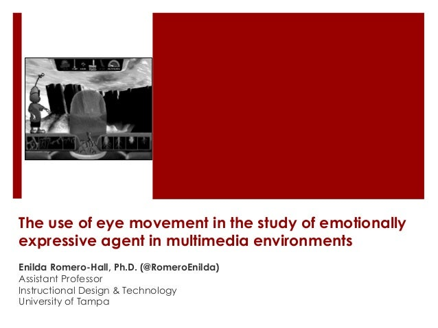 The use of eye movement in the study of emotionally expressive agent in multimedia environments Enilda Romero-Hall, Ph.D. ...