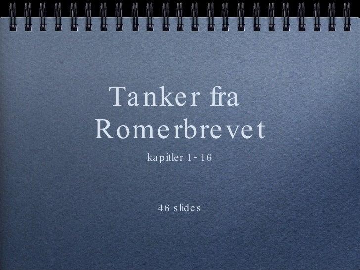 Tanker fra  Romerbrevet <ul><li>kapitler 1- 16 </li></ul><ul><li>46 slides </li></ul>