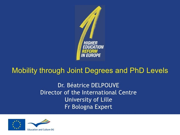 Mobility through Joint Degrees and PhD Levels Dr. Béatrice DELPOUVE Director of the International Centre University of Lil...