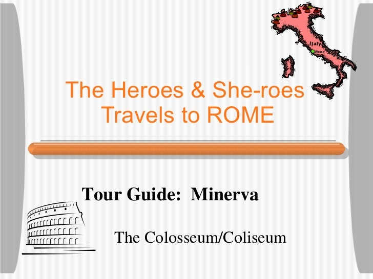 The Heroes & She-roes  Travels to ROME The Colosseum/Coliseum Tour Guide:  Minerva