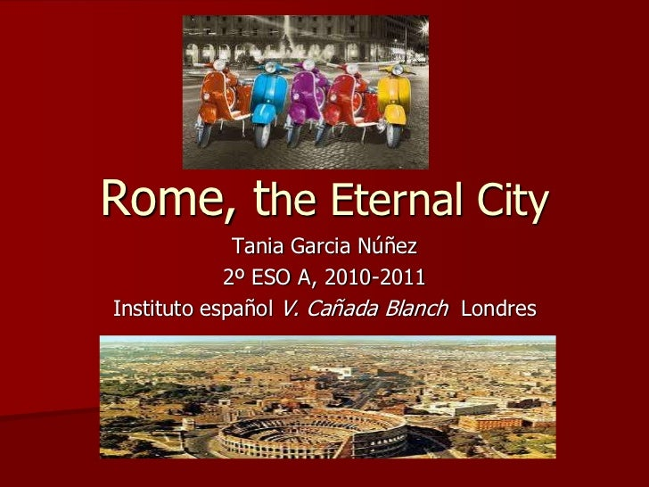 Rome, the Eternal City<br />Tania Garcia Núñez<br />2º ESO A, 2010-2011<br />Instituto español V. Cañada Blanch Londres <b...