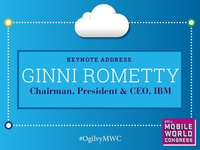 K eynote address  Ginni Rometty Chairman, President & CEO, IBM  2014  Mobile  #OgilvyMWC  world Congress