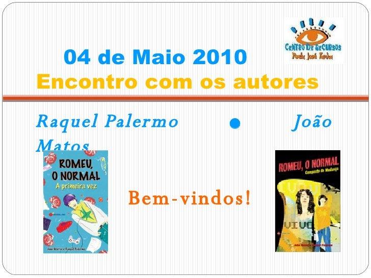 04 de Maio 2010    Encontro com os autores <ul><li>Raquel Palermo     João Matos </li></ul>Bem-vindos!