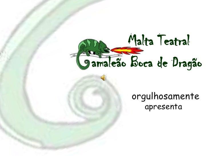 Malta Teatralamaleão Boca de Dragão<br />orgulhosamente<br />apresenta<br />