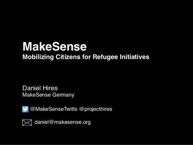 MakeSense Mobilizing Citizens for Refugee Initiatives Daniel Hires MakeSense Germany @MakeSenseTwitts @projecthires daniel...