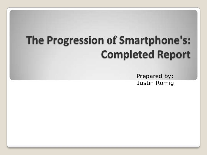 The Progression ofSmartphone's:Completed Report<br />Prepared by:<br />Justin Romig<br />