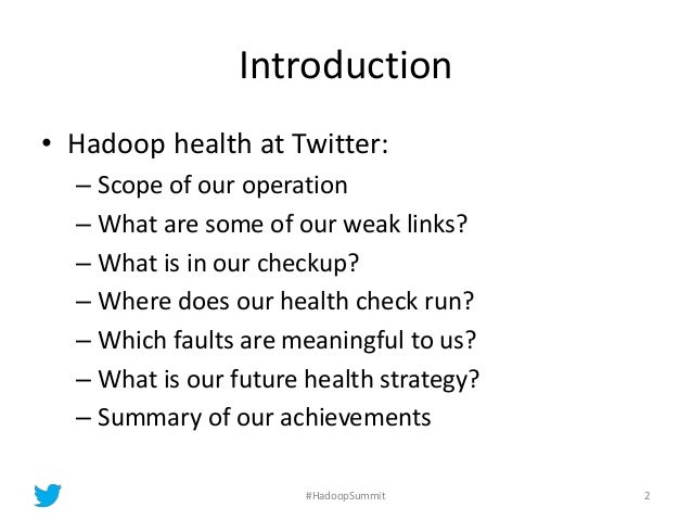 Introduction • Hadoop health at Twitter: – Scope of our operation – What are some of our weak links? – What is in our chec...