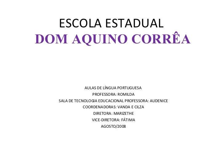 ESCOLA ESTADUAL  DOM AQUINO CORRÊA AULAS DE LÍNGUA PORTUGUESA  PROFESSORA: ROMILDA SALA DE TECNOLOGIA EDUCACIONAL PROFESSO...