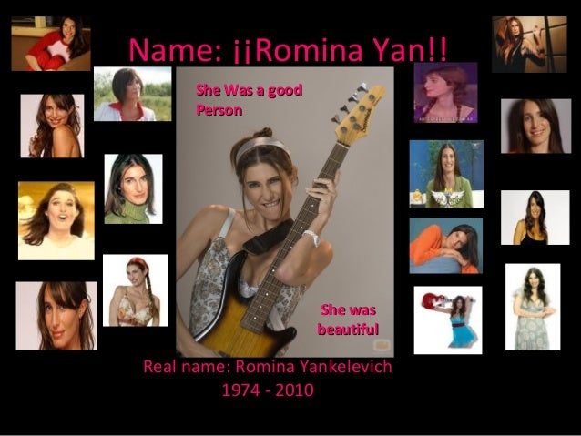 Name: ¡¡Romina Yan!! Real name: Romina Yankelevich 1974 - 2010 She Was a goodShe Was a good PersonPerson She wasShe was be...