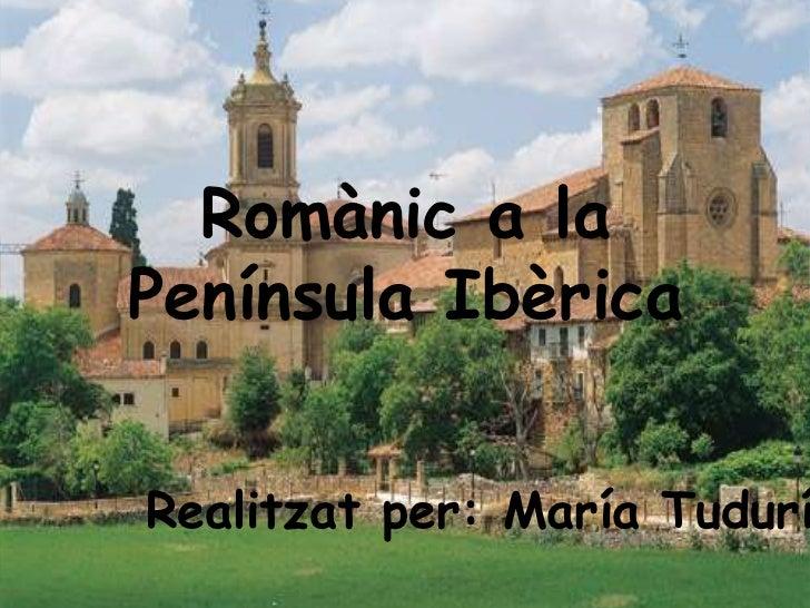 Romànic a laPenínsula IbèricaRealitzat per: María Tudurí