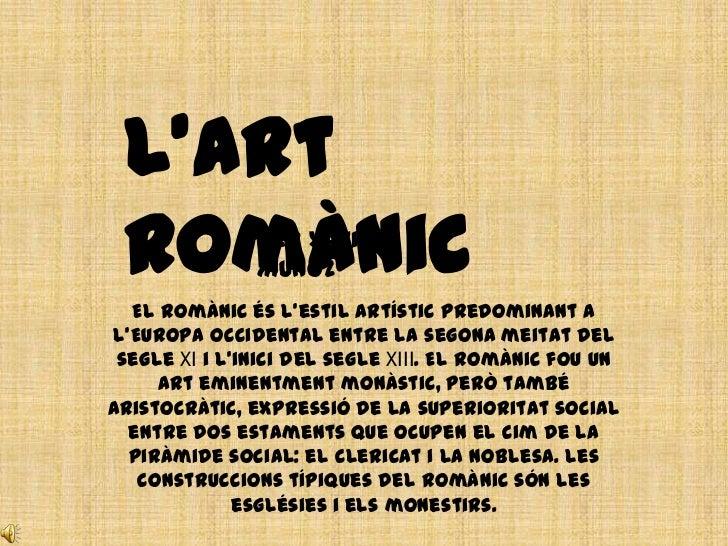 L'Art Romànic       per Xavier               Muñoz  El romànic és l'estil artístic predominant al'Europa occidental entre ...
